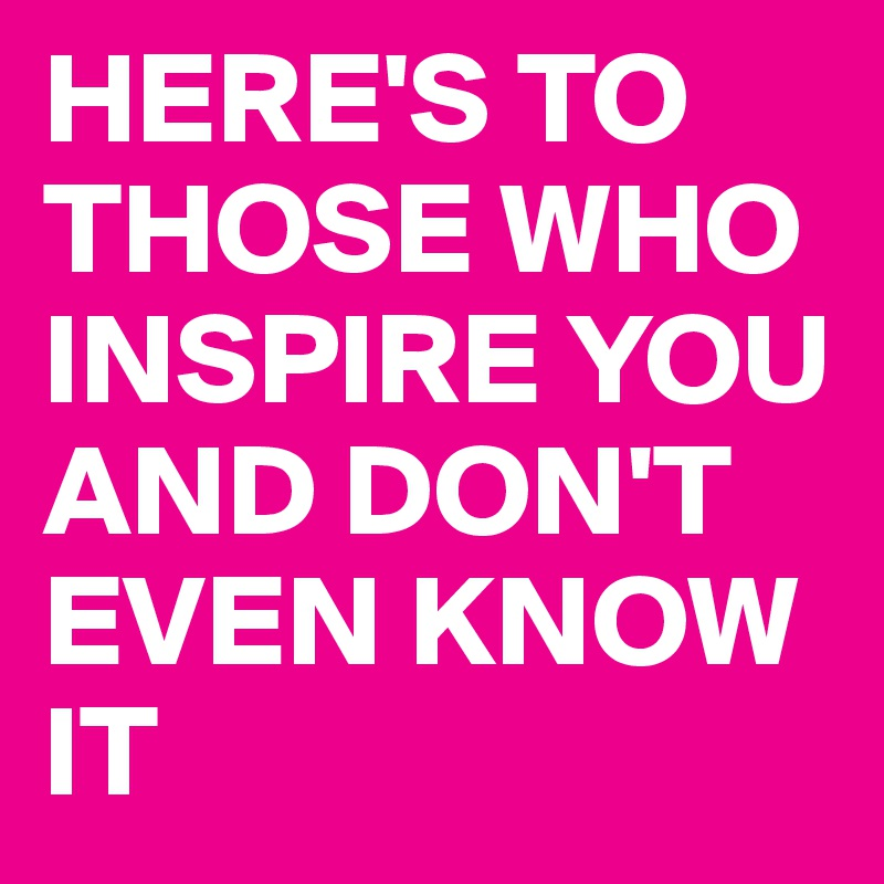 HERE'S TO THOSE WHO INSPIRE YOU AND DON'T EVEN KNOW IT