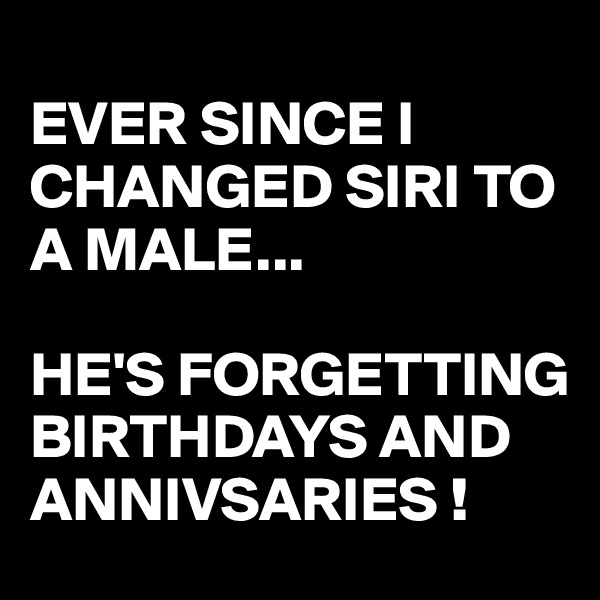 EVER SINCE I  CHANGED SIRI TO A MALE...   HE'S FORGETTING BIRTHDAYS AND ANNIVSARIES !