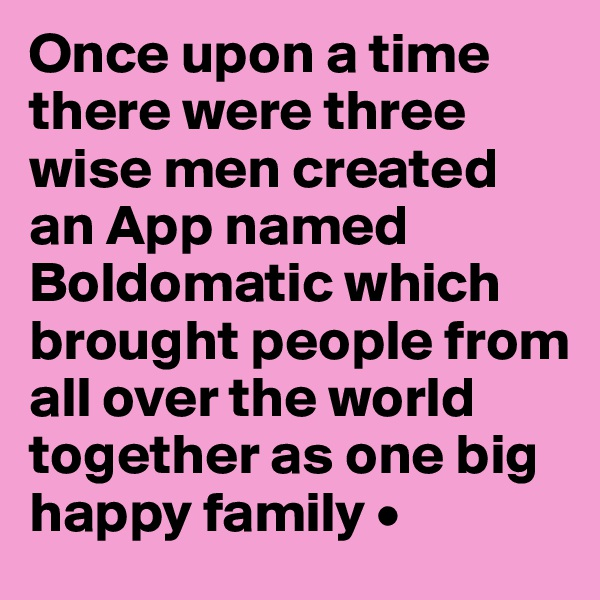 Once upon a time there were three wise men created an App named Boldomatic which brought people from all over the world together as one big happy family •
