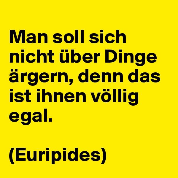 Man soll sich nicht über Dinge ärgern, denn das ist ihnen völlig egal.   (Euripides)