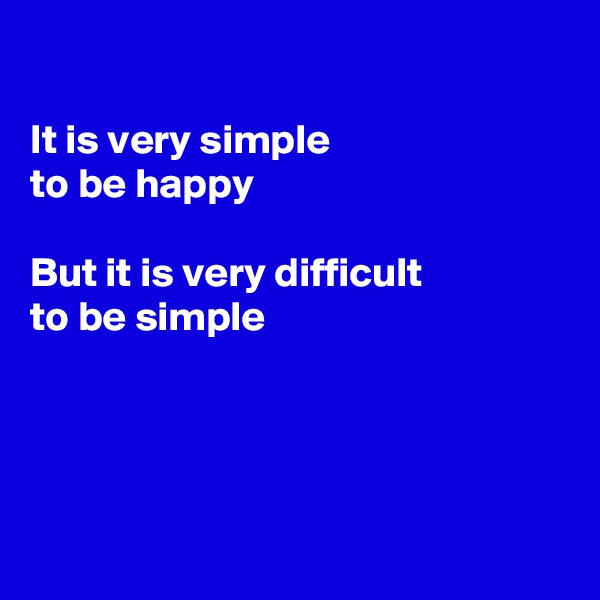 It is very simple  to be happy  But it is very difficult  to be simple