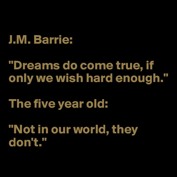 """J.M. Barrie:   """"Dreams do come true, if only we wish hard enough.""""  The five year old:   """"Not in our world, they don't."""""""