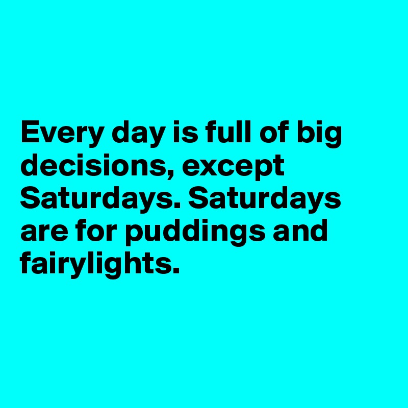 Every day is full of big decisions, except Saturdays. Saturdays are for puddings and fairylights.