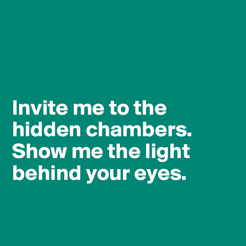 Invite me to the hidden chambers. Show me the light behind your eyes.