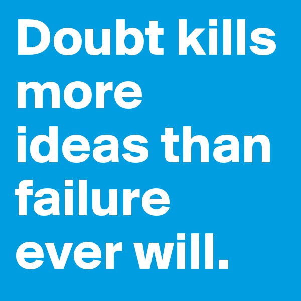 Doubt kills more ideas than failure ever will.