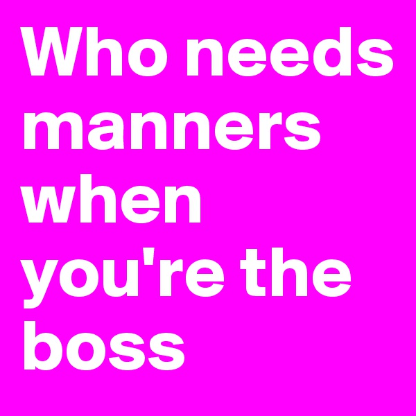 Who needs manners when you're the boss