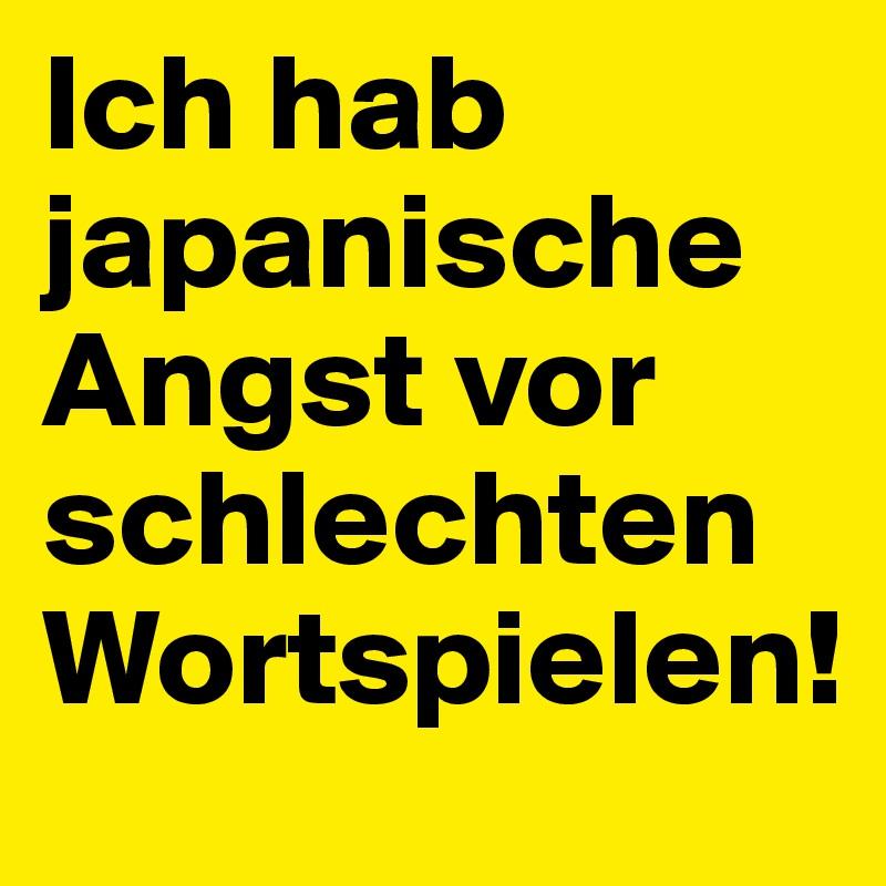 Ich hab japanische Angst vor schlechten Wortspielen!