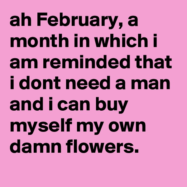 ah February, a month in which i am reminded that i dont need a man and i can buy myself my own damn flowers.