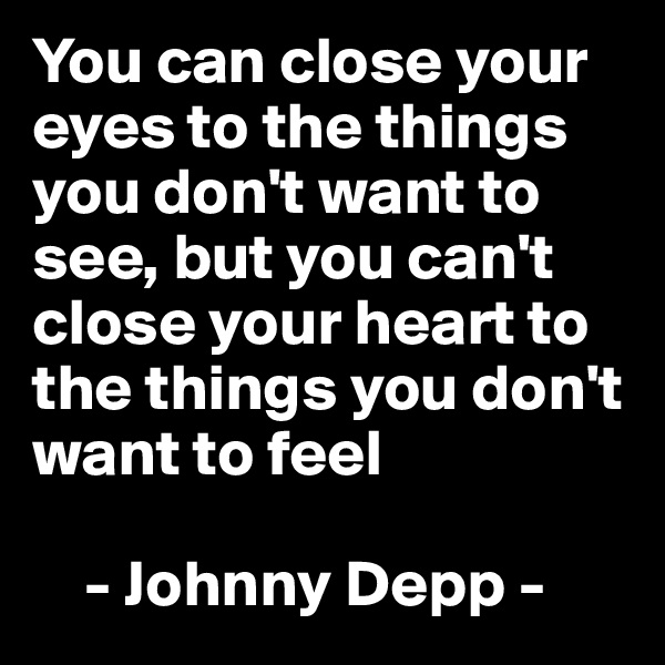 You can close your eyes to the things you don't want to see, but you can't close your heart to the things you don't want to feel       - Johnny Depp -