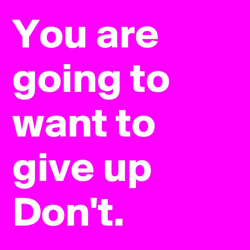 You are going to want to give up Don't.