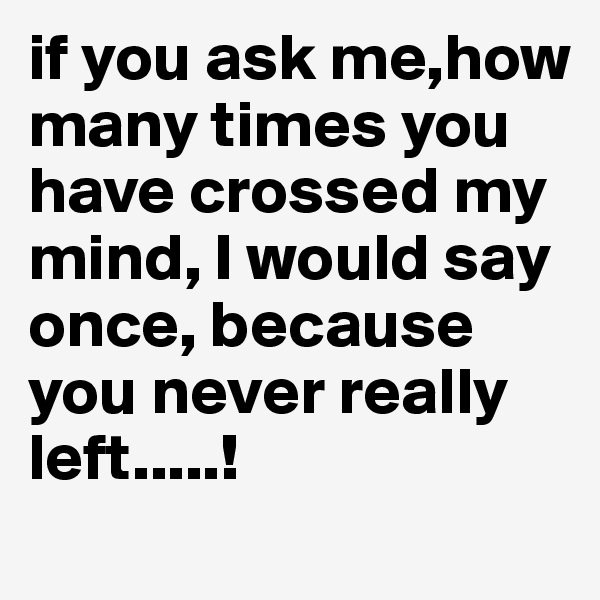 if you ask me,how many times you have crossed my mind, I would say once, because you never really left.....!