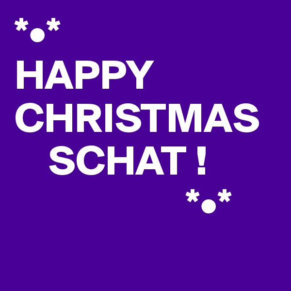 *•* HAPPY CHRISTMAS     SCHAT !                     *•*