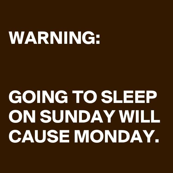 WARNING:   GOING TO SLEEP ON SUNDAY WILL CAUSE MONDAY.