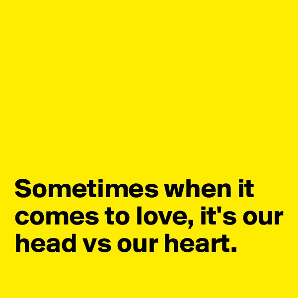 Sometimes when it comes to love, it's our head vs our heart.
