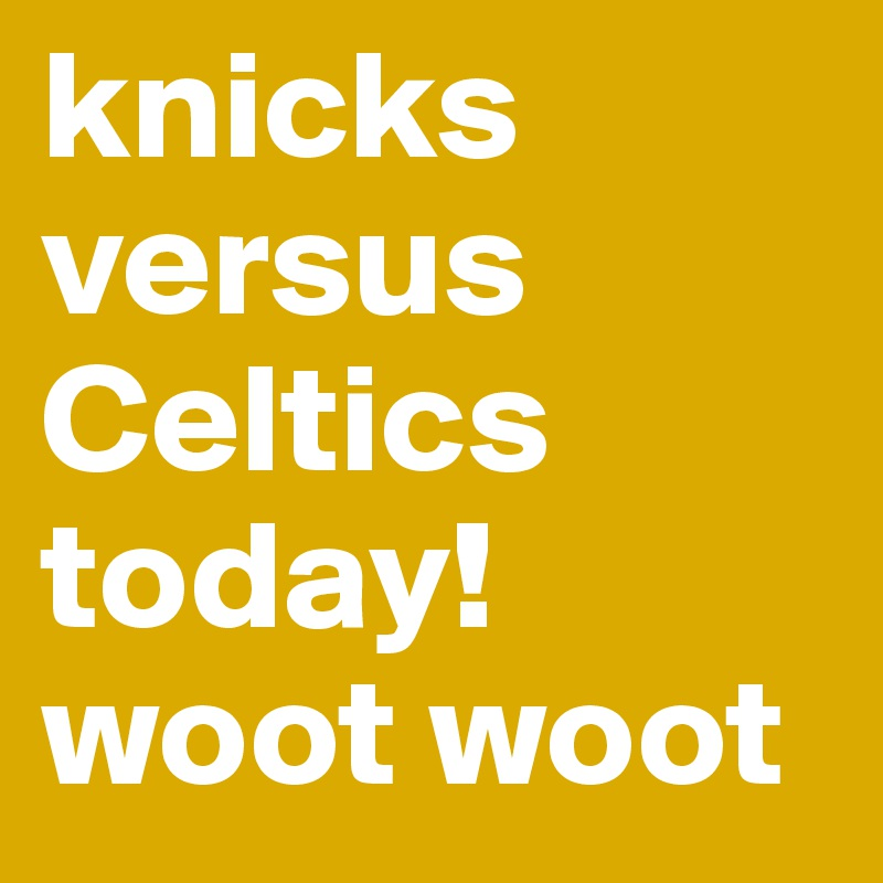 knicks versus Celtics today! woot woot