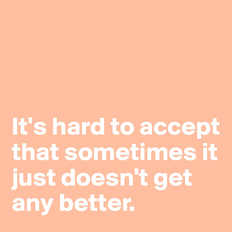 It's hard to accept that sometimes it just doesn't get any better.