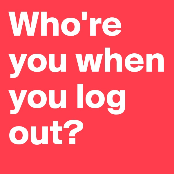 Who're you when you log out?