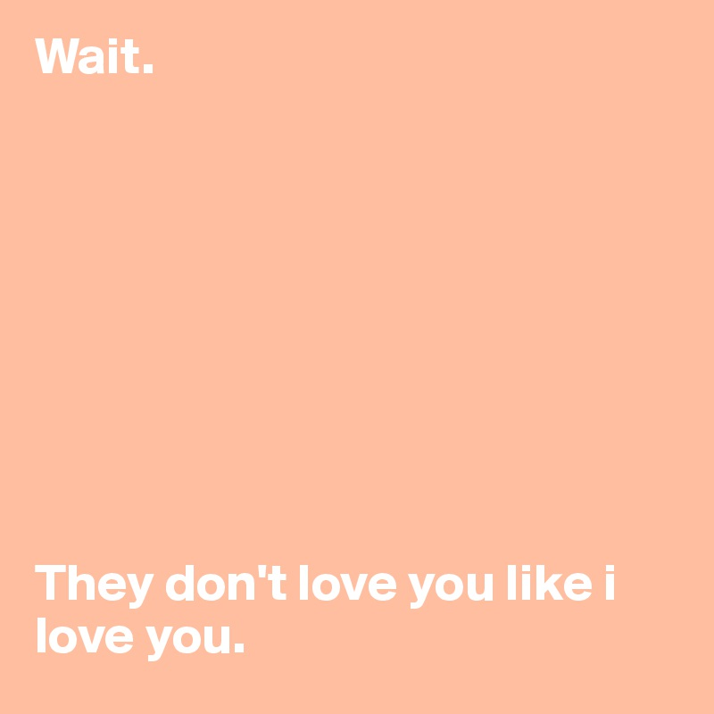 Wait.           They don't love you like i love you.
