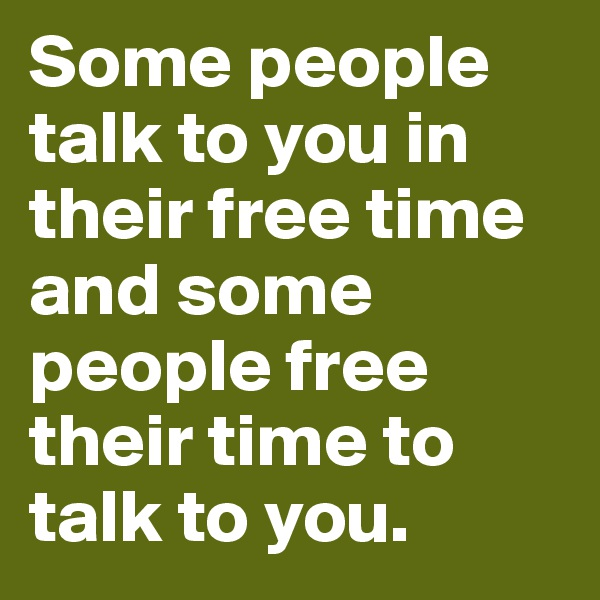 Some people talk to you in their free time and some people free their time to talk to you.