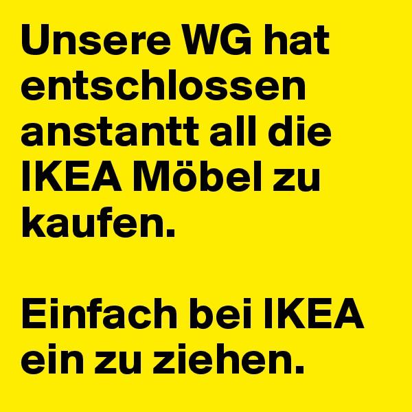 Unsere WG hat entschlossen anstantt all die IKEA Möbel zu kaufen.  Einfach bei IKEA ein zu ziehen.