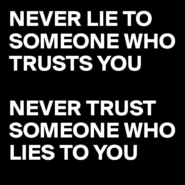 NEVER LIE TO SOMEONE WHO TRUSTS YOU   NEVER TRUST SOMEONE WHO LIES TO YOU