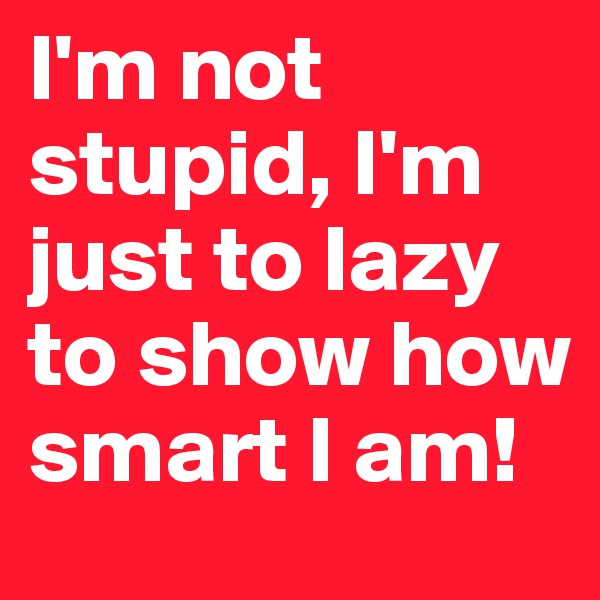 I'm not stupid, I'm just to lazy to show how smart I am!
