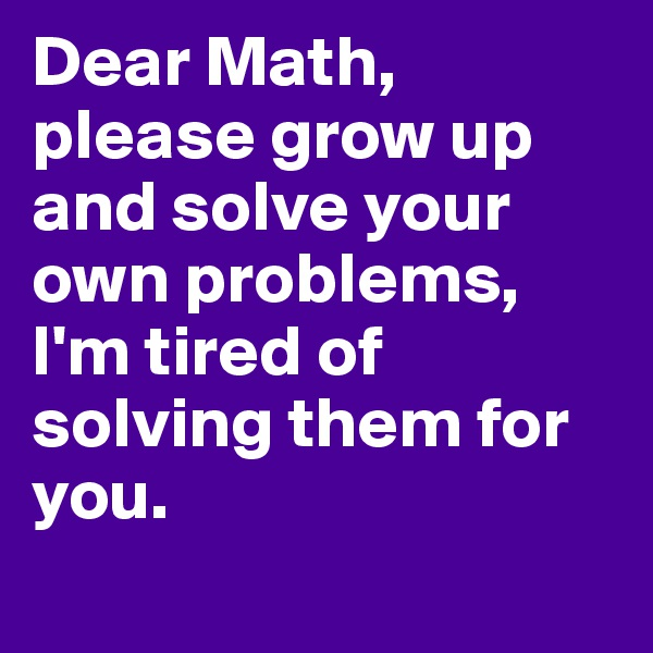Dear Math, please grow up and solve your own problems, I'm tired of solving them for you.