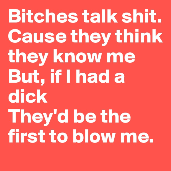 Bitches talk shit. Cause they think they know me But, if I had a dick They'd be the first to blow me.