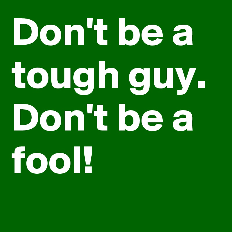 Don't be a tough guy.  Don't be a fool!