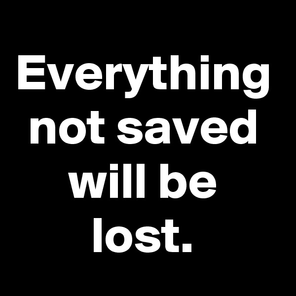 Everything not saved will be lost.