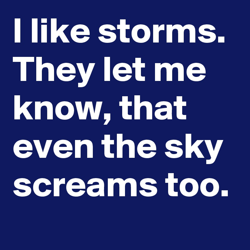 I like storms. They let me know, that even the sky screams too.