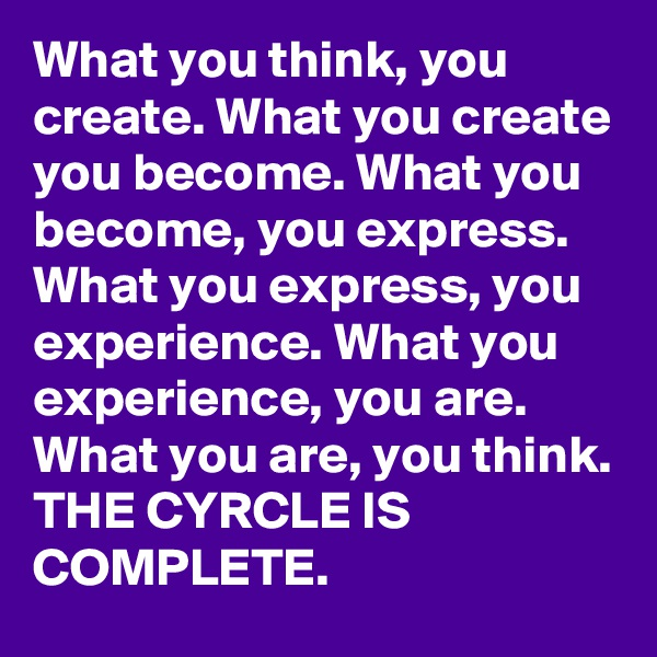What you think, you create. What you create you become. What you become, you express. What you express, you experience. What you experience, you are. What you are, you think. THE CYRCLE IS COMPLETE.