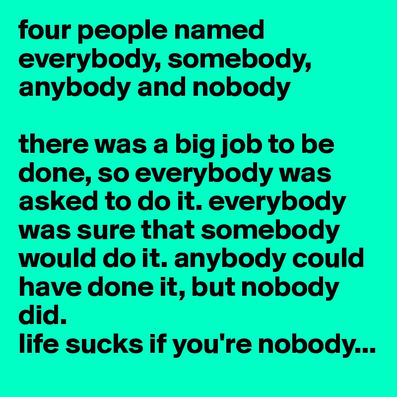 four people named everybody, somebody, anybody and nobody  there was a big job to be done, so everybody was asked to do it. everybody was sure that somebody would do it. anybody could have done it, but nobody did.  life sucks if you're nobody...