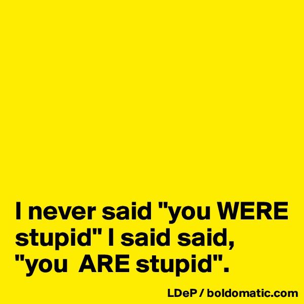 "I never said ""you WERE stupid"" I said said, ""you  ARE stupid""."