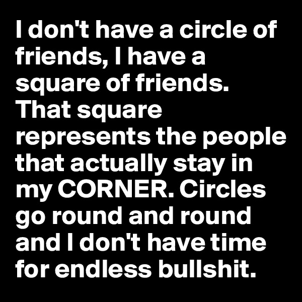 I don't have a circle of friends, I have a square of friends. That square represents the people that actually stay in my CORNER. Circles go round and round and I don't have time for endless bullshit.