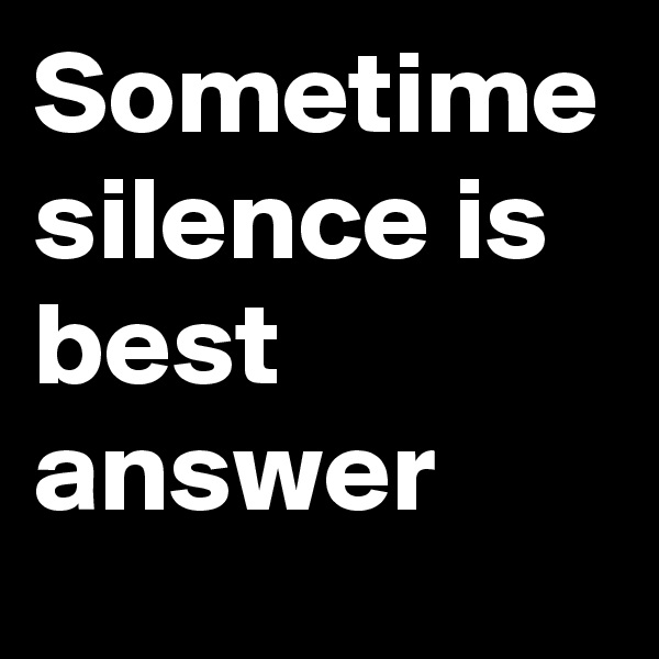Sometime silence is best answer