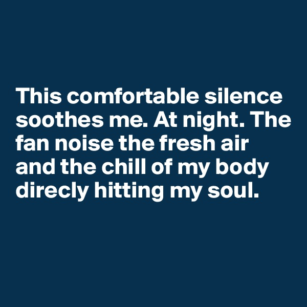 This comfortable silence soothes me. At night. The fan noise the fresh air and the chill of my body direcly hitting my soul.
