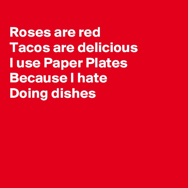 Roses are red Tacos are delicious I use Paper Plates Because I hate Doing dishes