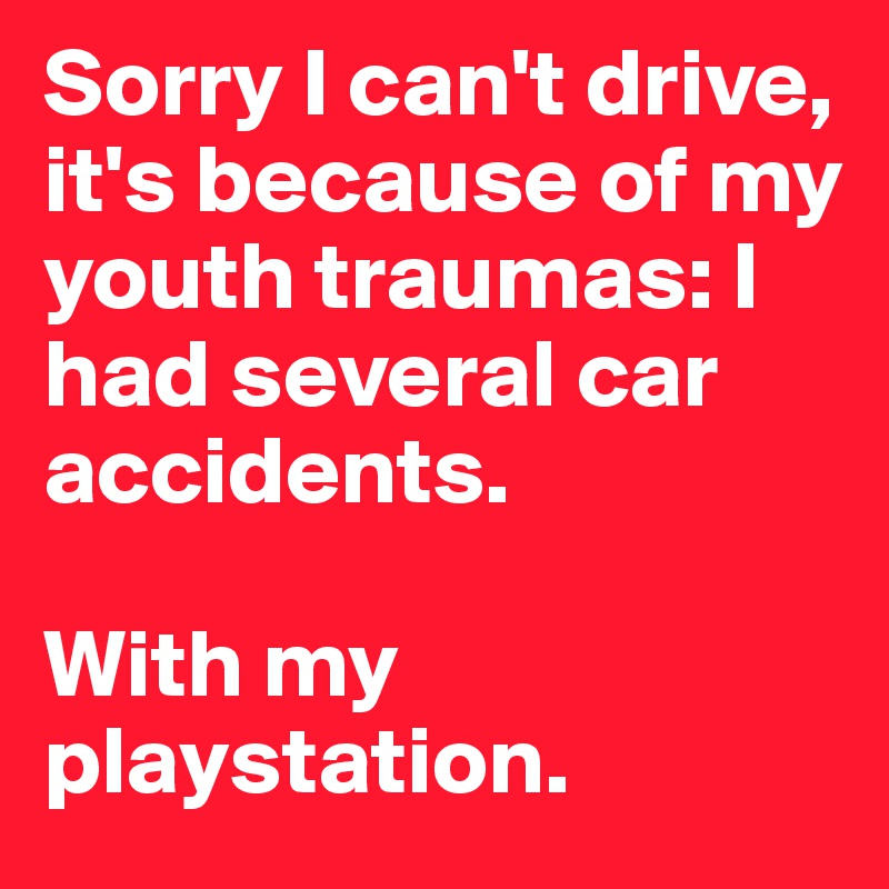 Sorry I can't drive, it's because of my youth traumas: I had several car accidents.  With my playstation.