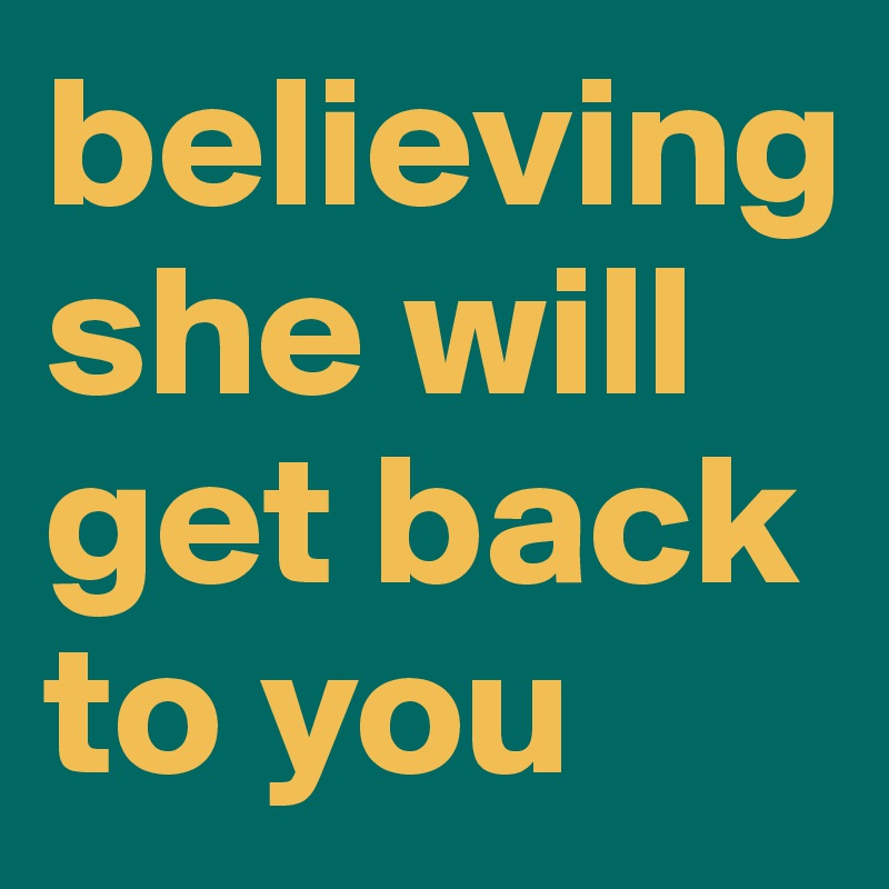 believing she will get back to you