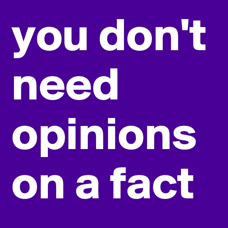 you don't need opinions on a fact