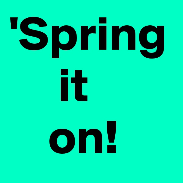 'Spring      it     on!