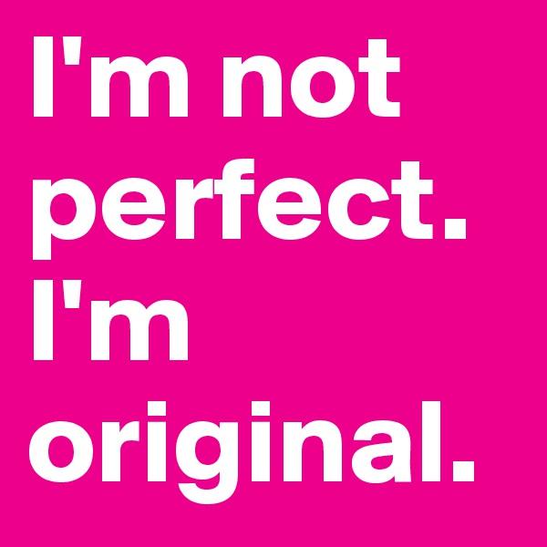 I'm not perfect. I'm original.