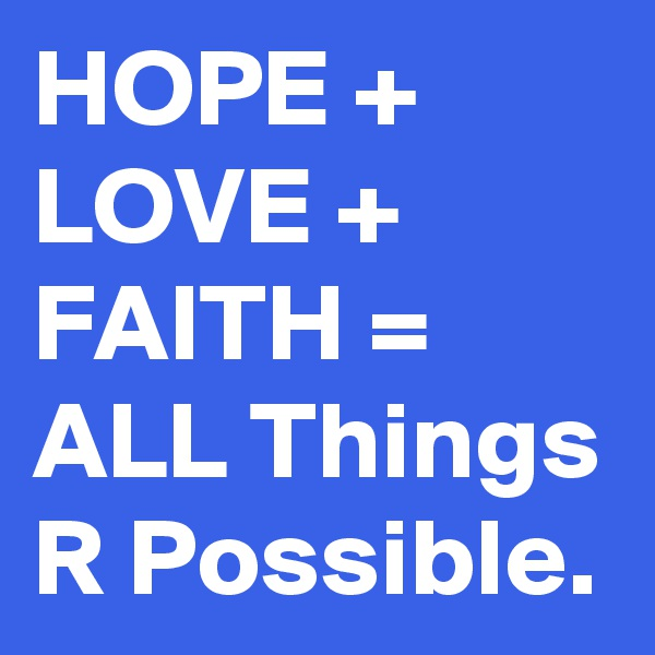 HOPE + LOVE + FAITH = ALL Things R Possible.