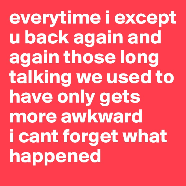 everytime i except u back again and again those long talking we used to have only gets more awkward  i cant forget what happened