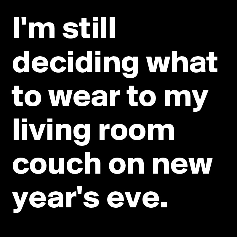 I'm still deciding what to wear to my living room couch on new year's eve.