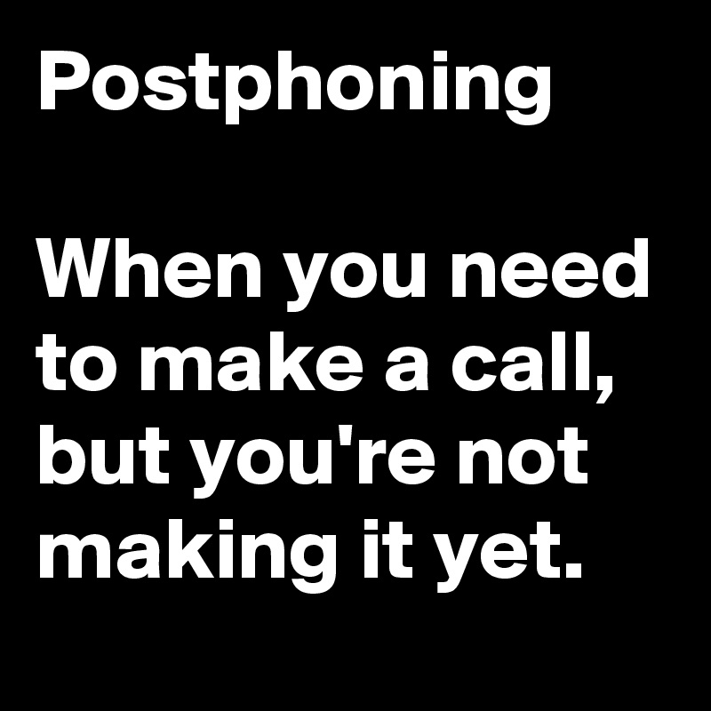 Postphoning  When you need to make a call, but you're not making it yet.