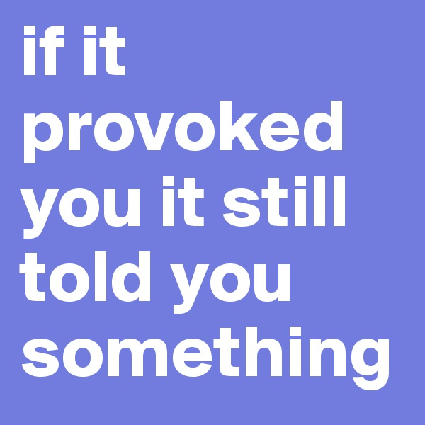 if it provoked you it still told you something
