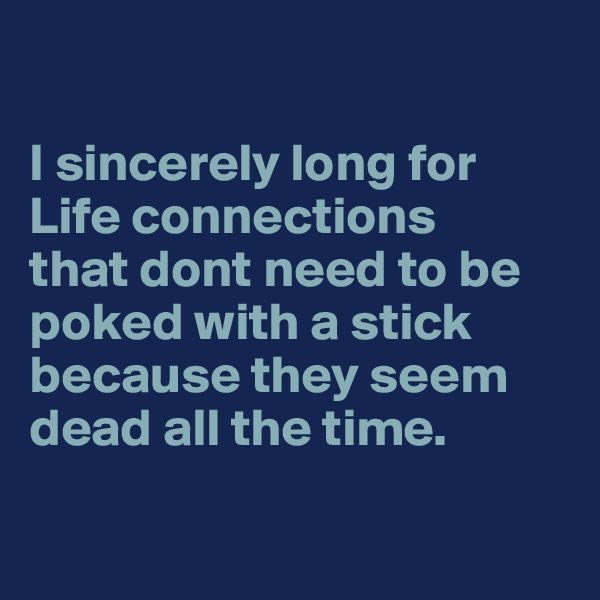 I sincerely long for  Life connections  that dont need to be poked with a stick because they seem dead all the time.