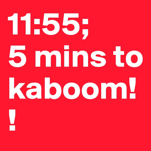 11:55; 5 mins to kaboom!!